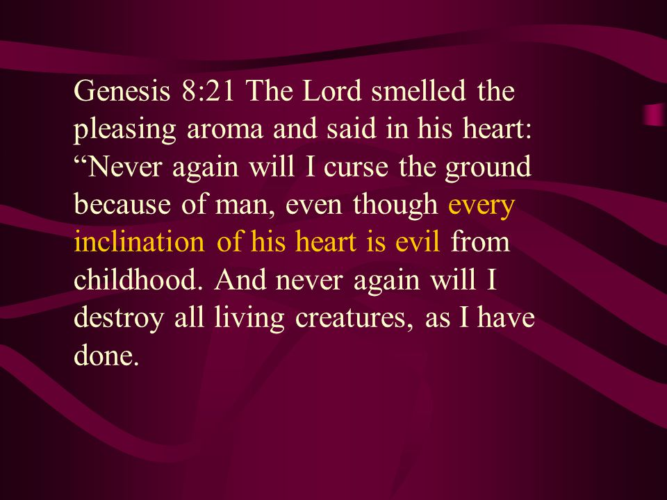 Genesis 8:21 The Lord smelled the pleasing aroma and said in his heart: Never again will I curse the ground because of man, even though every inclination of his heart is evil from childhood.