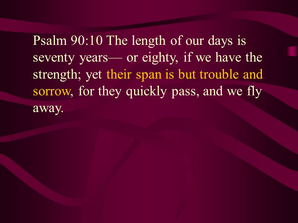 Psalm 90:10 The length of our days is seventy years— or eighty, if we have the strength; yet their span is but trouble and sorrow, for they quickly pass, and we fly away.