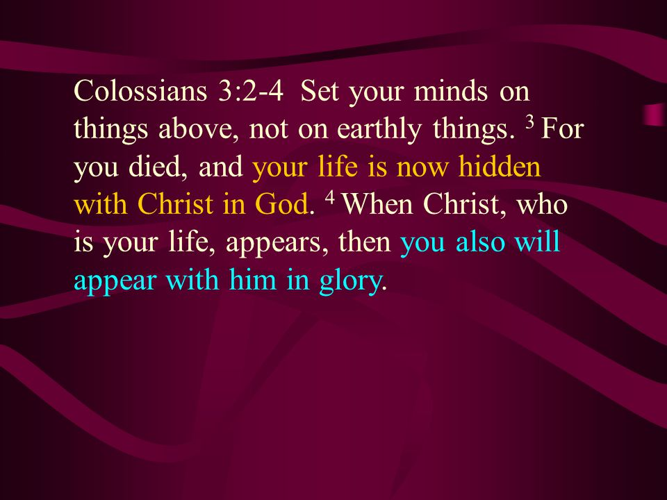 Colossians 3:2-4 Set your minds on things above, not on earthly things.