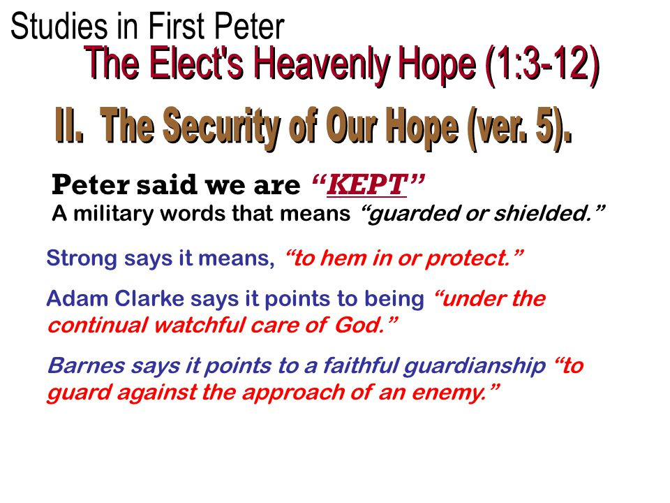 Peter said we are KEPT Strong says it means, to hem in or protect. Adam Clarke says it points to being under the continual watchful care of God. Barnes says it points to a faithful guardianship to guard against the approach of an enemy. A military words that means guarded or shielded.