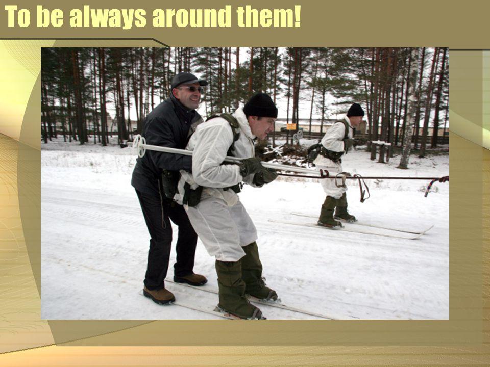To be always around them!