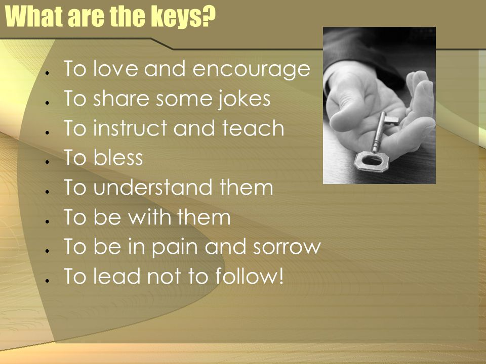 What are the keys?  To love and encourage  To share some jokes  To instruct and teach  To bless  To understand them  To be with them  To be in