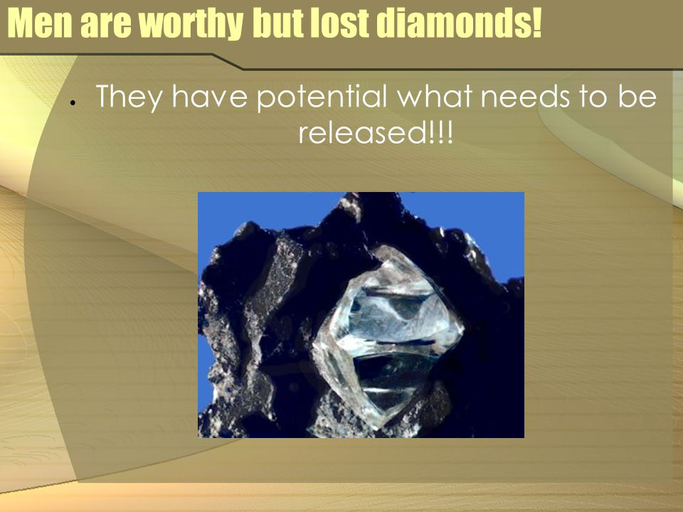 Men are worthy but lost diamonds!  They have potential what needs to be released!!!