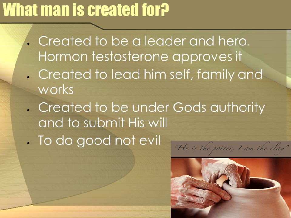 What man is created for?  Created to be a leader and hero. Hormon testosterone approves it  Created to lead him self, family and works  Created to
