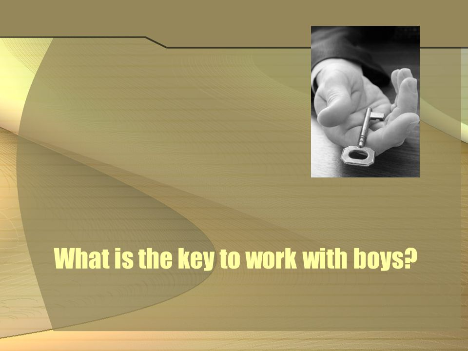 What is the key to work with boys?