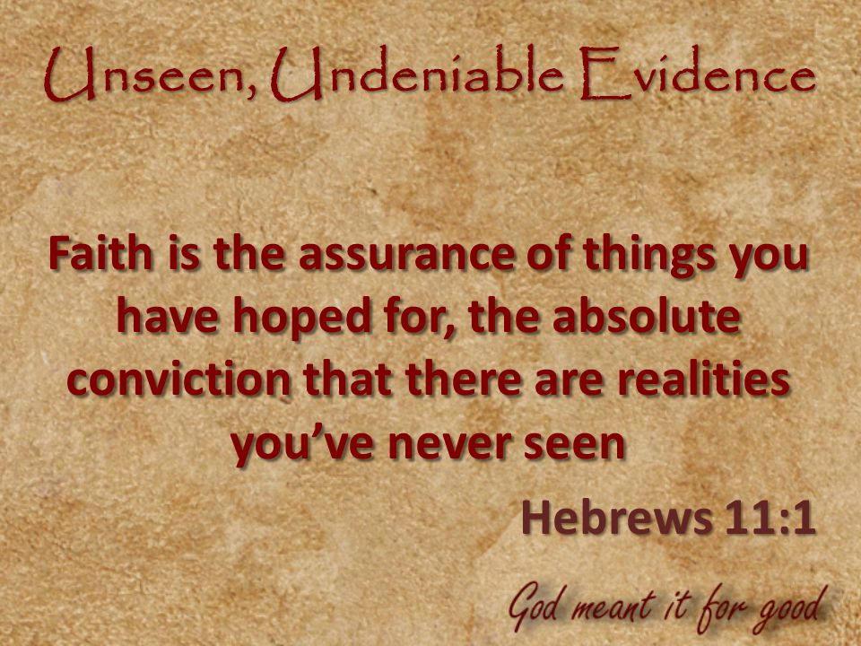 Unseen, Undeniable Evidence Faith is the assurance of things you have hoped for, the absolute conviction that there are realities you've never seen Hebrews 11:1