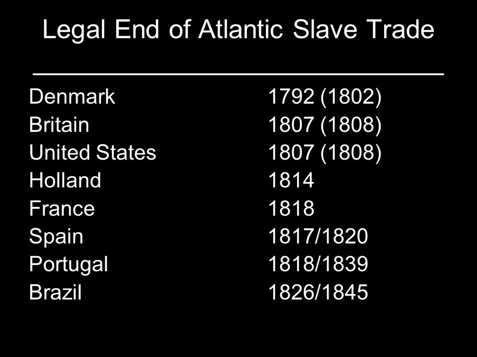 Legal End of Atlantic Slave Trade ____________________________ Denmark1792 (1802) Britain1807 (1808) United States1807 (1808) Holland1814 France1818 S