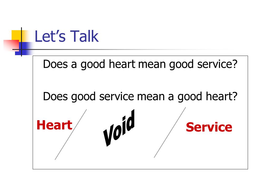 Let's Talk Does a good heart mean good service? Does good service mean a good heart? Heart Service