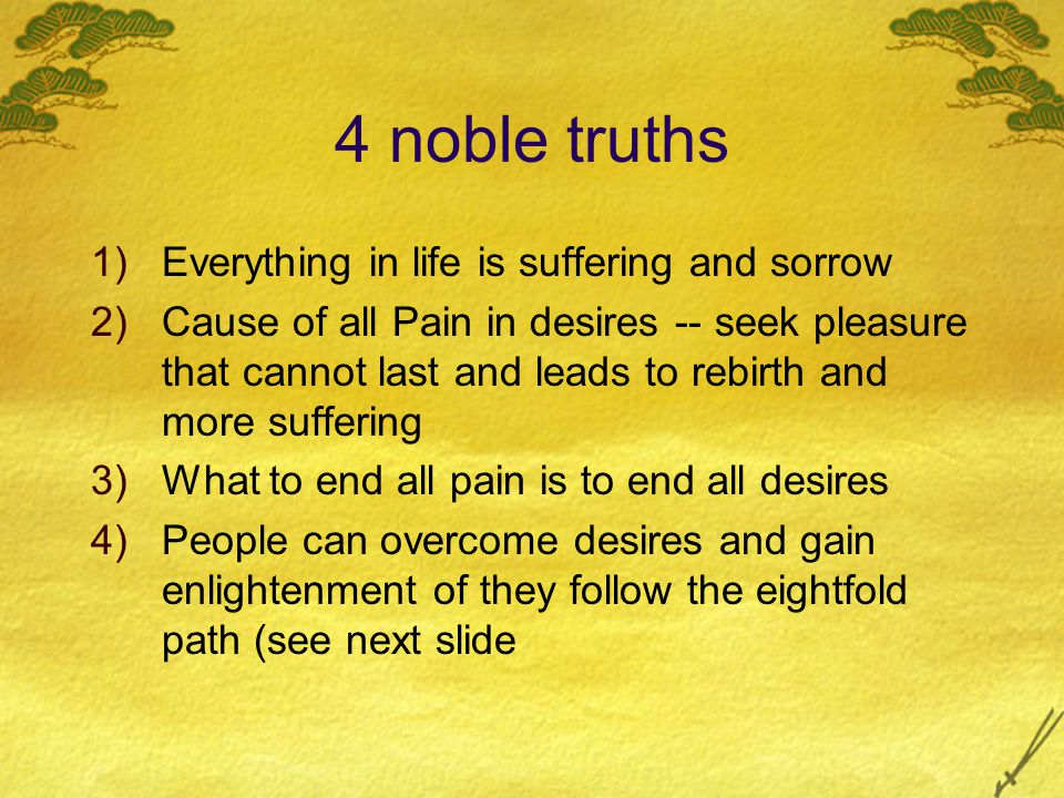 4 noble truths 1)Everything in life is suffering and sorrow 2)Cause of all Pain in desires -- seek pleasure that cannot last and leads to rebirth and more suffering 3)What to end all pain is to end all desires 4)People can overcome desires and gain enlightenment of they follow the eightfold path (see next slide
