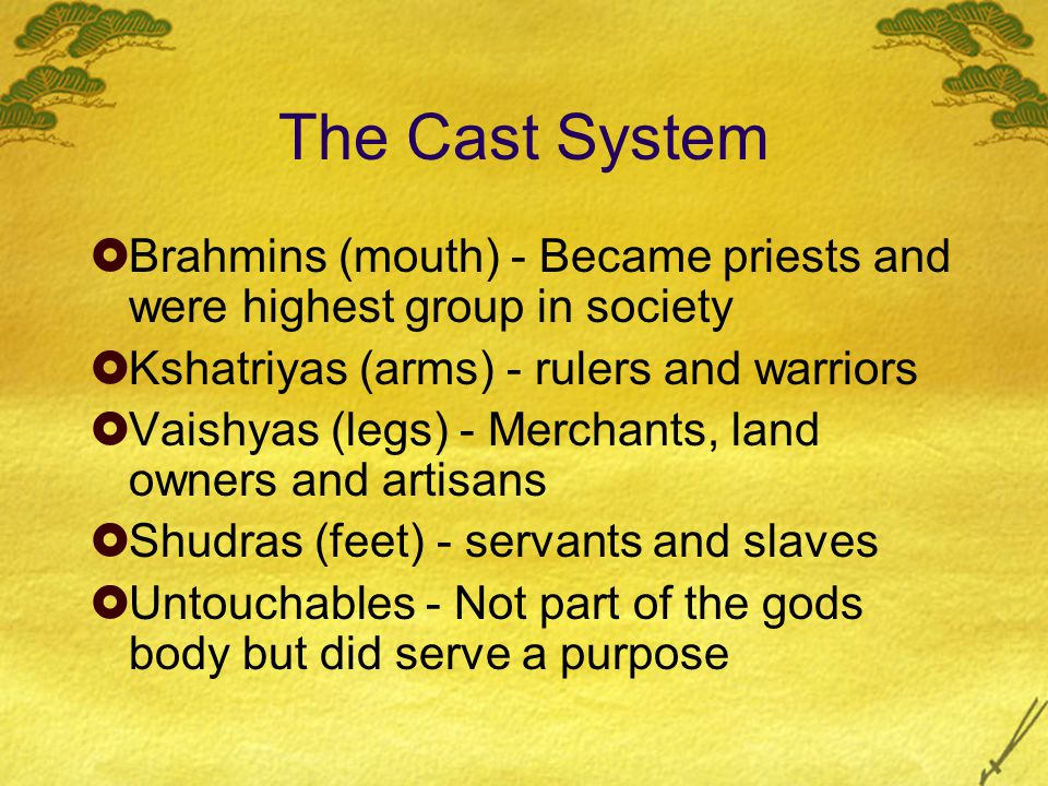 The Cast System  Brahmins (mouth) - Became priests and were highest group in society  Kshatriyas (arms) - rulers and warriors  Vaishyas (legs) - Merchants, land owners and artisans  Shudras (feet) - servants and slaves  Untouchables - Not part of the gods body but did serve a purpose