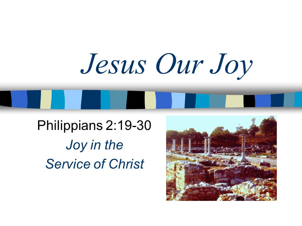 Jesus Our Joy Philippians 2:19-30 Joy in the Service of Christ