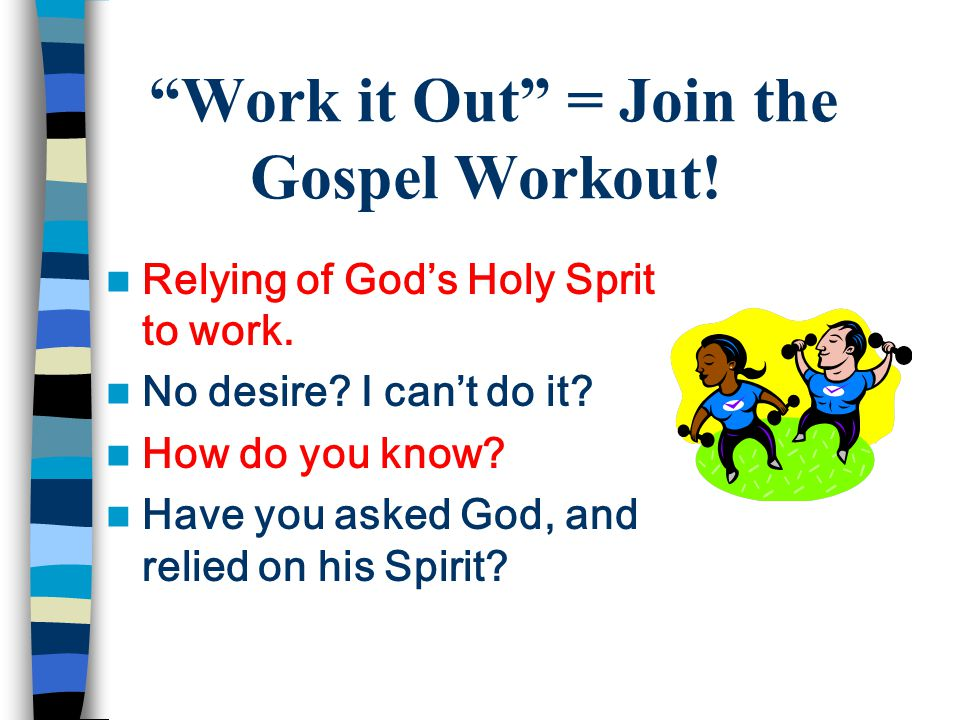 Work it Out = Join the Gospel Workout. Relying of God's Holy Sprit to work.