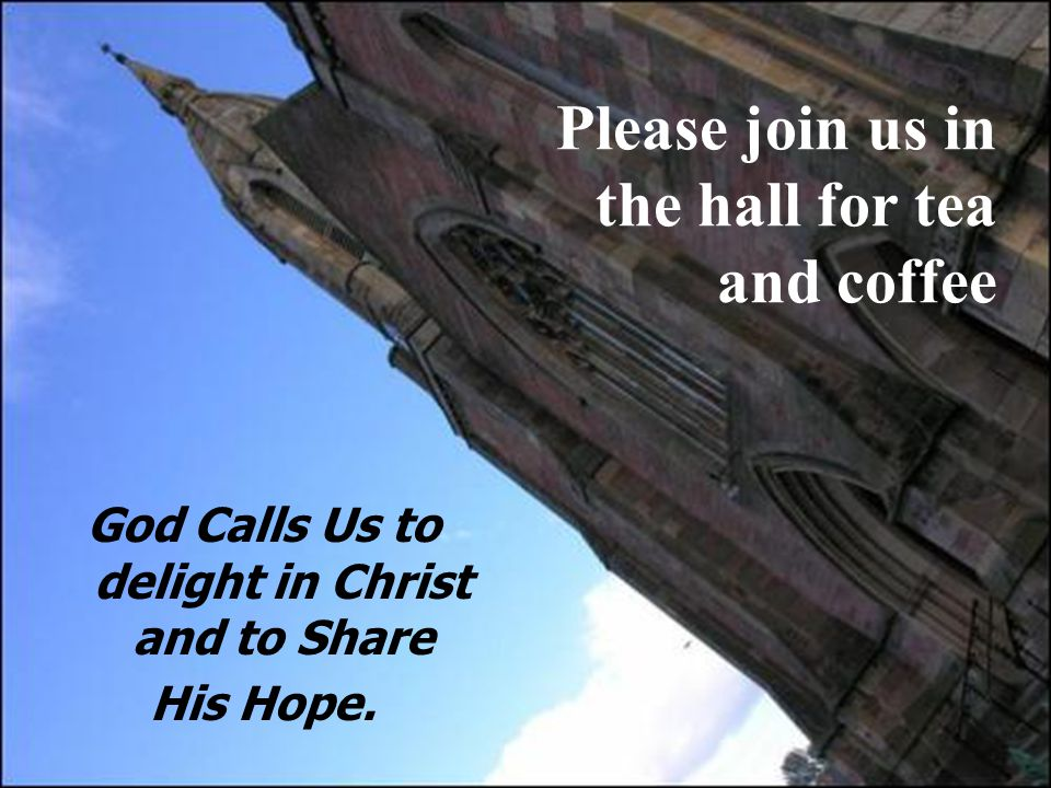 Please join us in the hall for tea and coffee God Calls Us to delight in Christ and to Share His Hope.