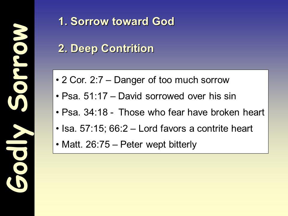 Godly Sorrow 1. Sorrow toward God 2. Deep Contrition 2 Cor. 2:7 – Danger of too much sorrow Psa. 51:17 – David sorrowed over his sin Psa. 34:18 - Thos
