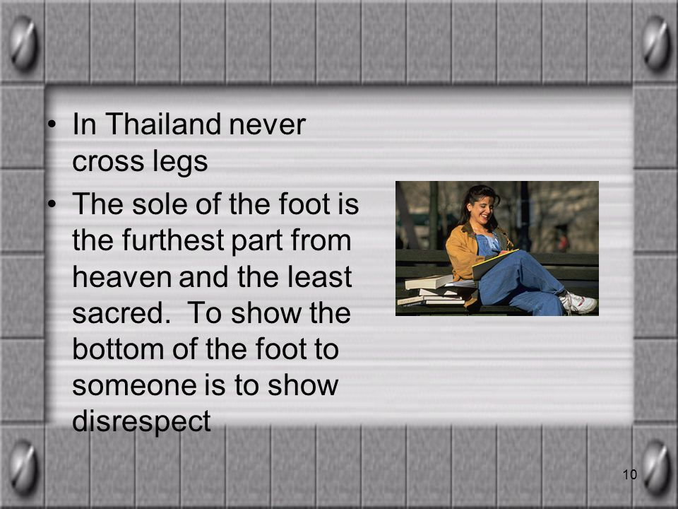 10 In Thailand never cross legs The sole of the foot is the furthest part from heaven and the least sacred.