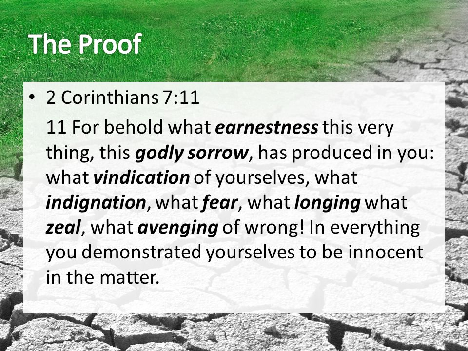2 Corinthians 7:11 11 For behold what earnestness this very thing, this godly sorrow, has produced in you: what vindication of yourselves, what indignation, what fear, what longing what zeal, what avenging of wrong.