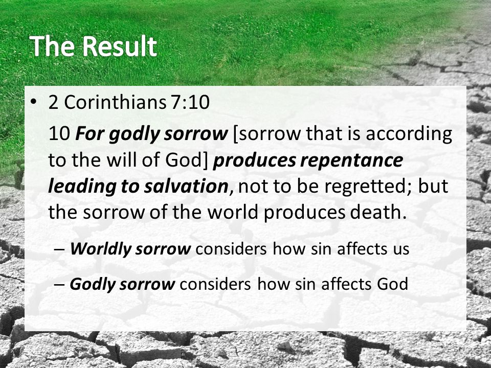 2 Corinthians 7:10 10 For godly sorrow [sorrow that is according to the will of God] produces repentance leading to salvation, not to be regretted; but the sorrow of the world produces death.