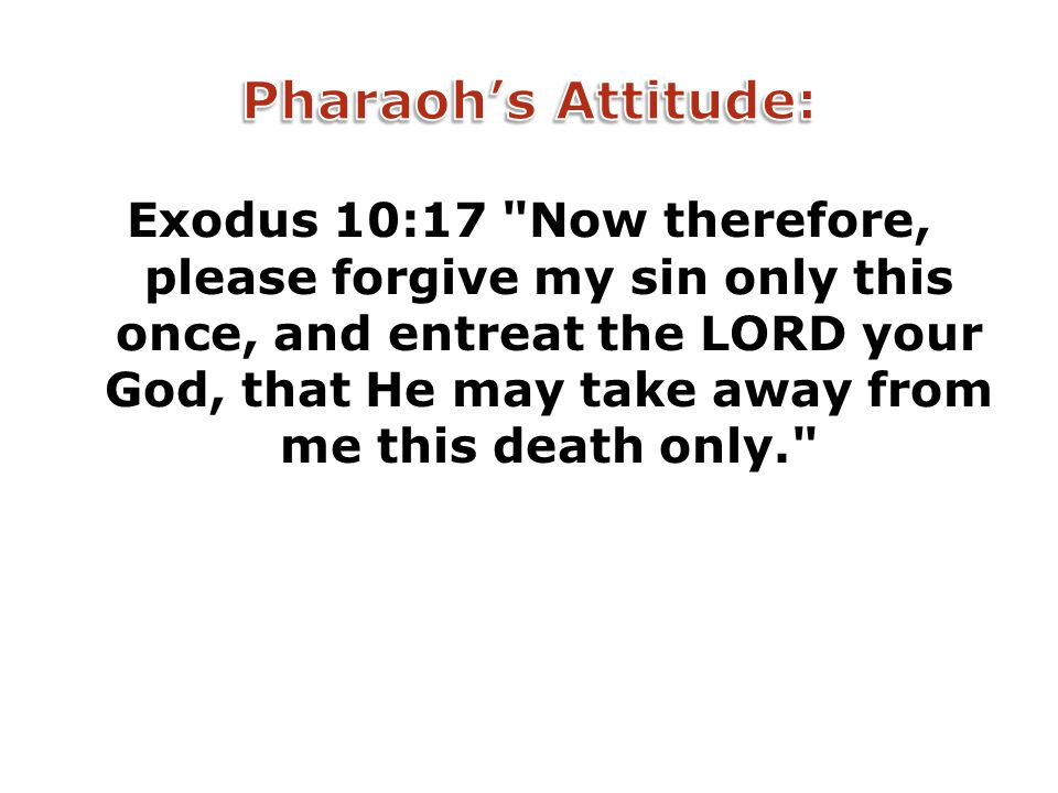 Exodus 10:17 Now therefore, please forgive my sin only this once, and entreat the LORD your God, that He may take away from me this death only.