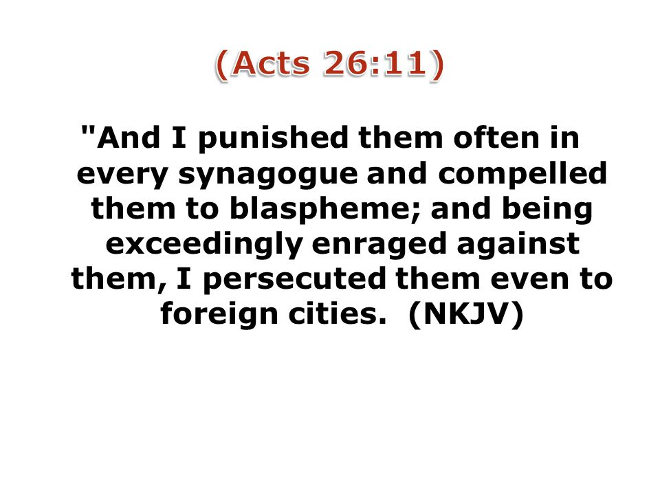 And I punished them often in every synagogue and compelled them to blaspheme; and being exceedingly enraged against them, I persecuted them even to foreign cities.