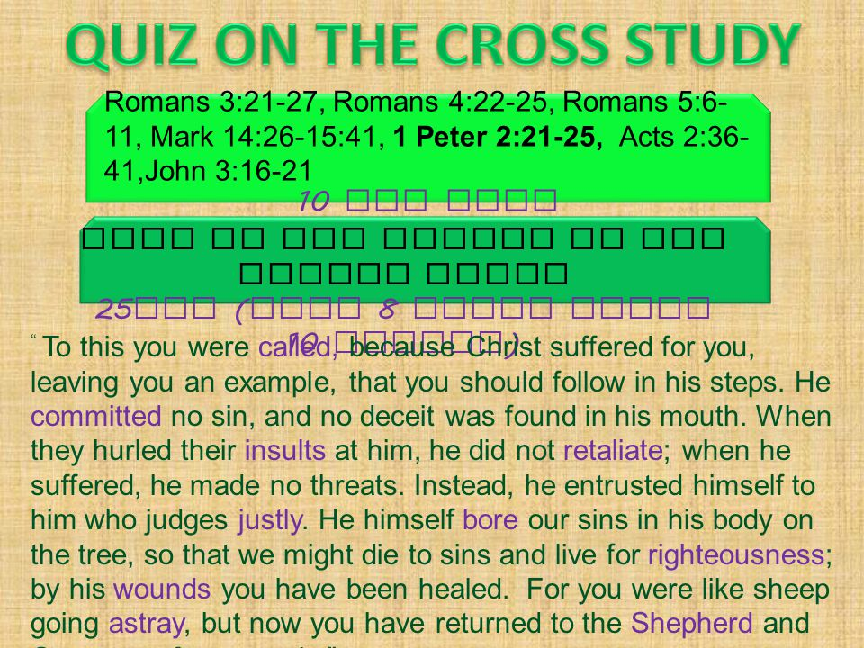 Fill in the blanks of the Memory Verse 25 pts ( Over 8 words wrong 10 points ) Romans 3:21-27, Romans 4:22-25, Romans 5:6- 11, Mark 14:26-15:41, 1 Pet