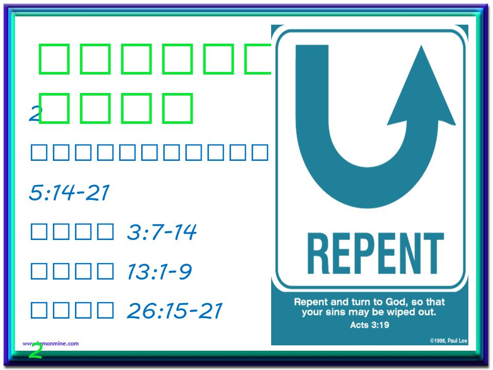2 Corinthians 5:14-21 Luke 3:7-14 Luke 13:1-9 Acts 26:15-21 2 Corinthians 7:8-11 2 Timothy 2:24- 26 Repent ance