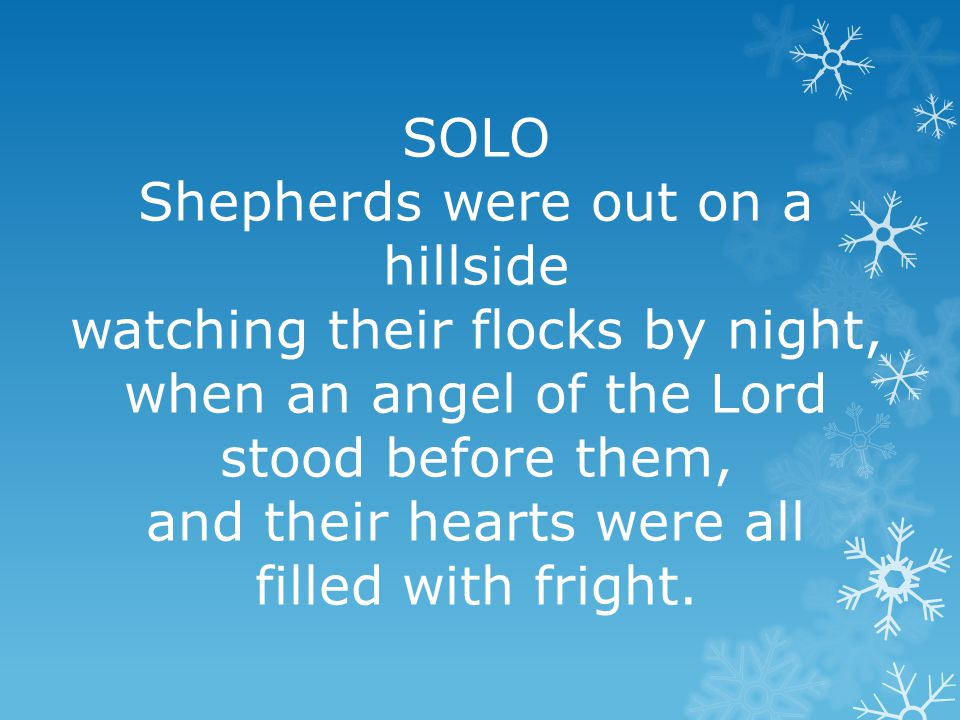 SOLO Shepherds were out on a hillside watching their flocks by night, when an angel of the Lord stood before them, and their hearts were all filled with fright.