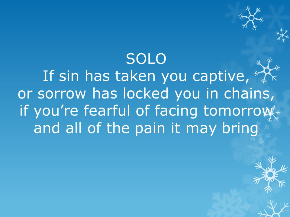 SOLO If sin has taken you captive, or sorrow has locked you in chains, if you're fearful of facing tomorrow and all of the pain it may bring