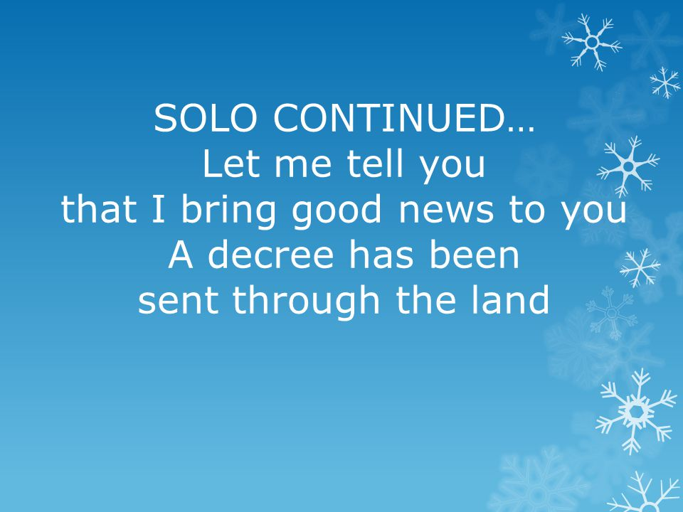 SOLO CONTINUED… Let me tell you that I bring good news to you A decree has been sent through the land
