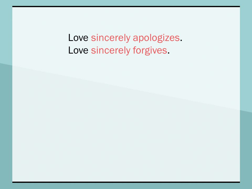 Love sincerely apologizes. Love sincerely forgives.