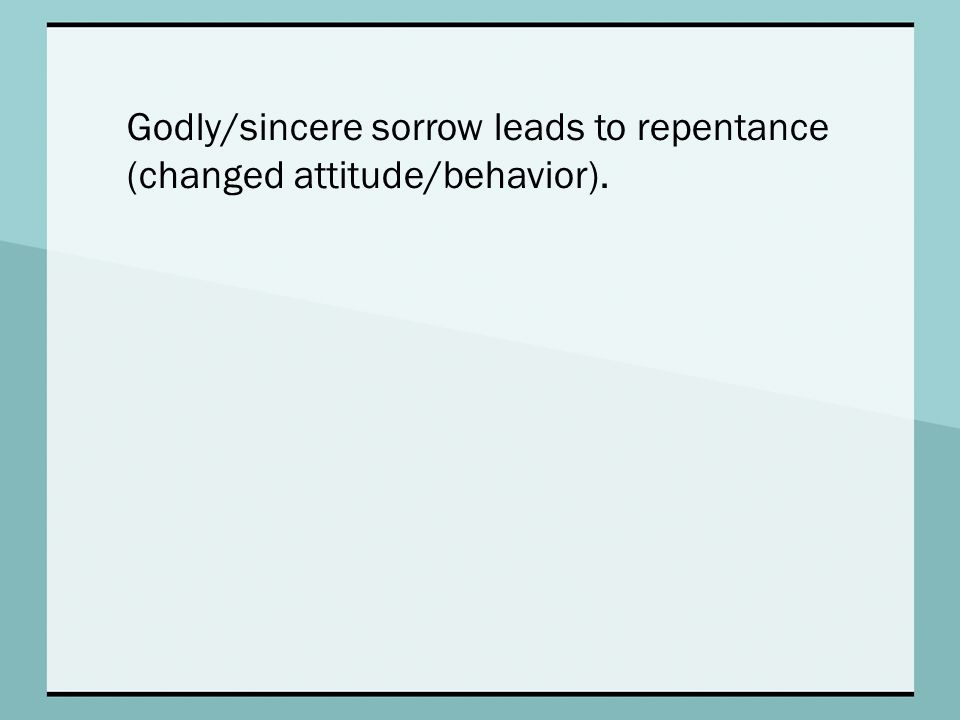 Godly/sincere sorrow leads to repentance (changed attitude/behavior).