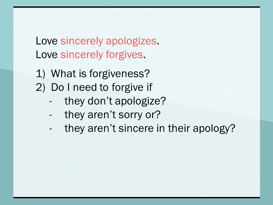 Love sincerely apologizes. Love sincerely forgives. 1)What is forgiveness? 2)Do I need to forgive if -they don't apologize? -they aren't sorry or? -th