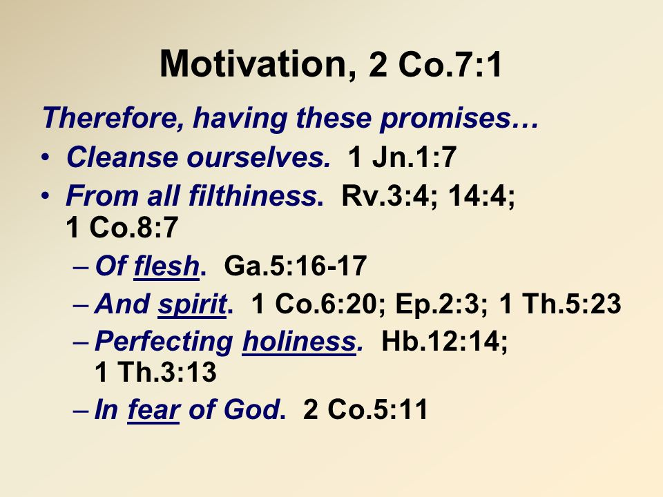 Motivation, 2 Co.7:1 Therefore, having these promises… Cleanse ourselves.