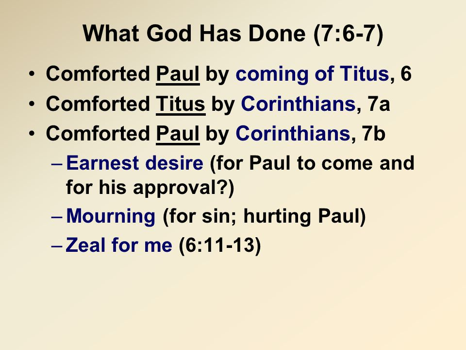 What God Has Done (7:6-7) Comforted Paul by coming of Titus, 6 Comforted Titus by Corinthians, 7a Comforted Paul by Corinthians, 7b –Earnest desire (for Paul to come and for his approval ) –Mourning (for sin; hurting Paul) –Zeal for me (6:11-13)