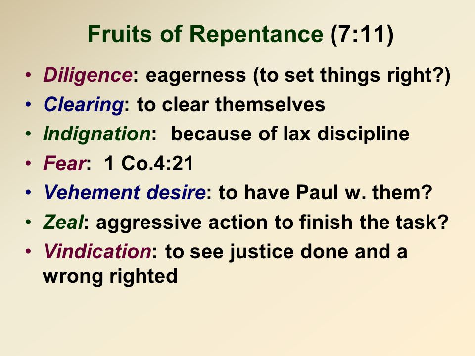 Fruits of Repentance (7:11) Diligence: eagerness (to set things right ) Clearing: to clear themselves Indignation: because of lax discipline Fear: 1 Co.4:21 Vehement desire: to have Paul w.