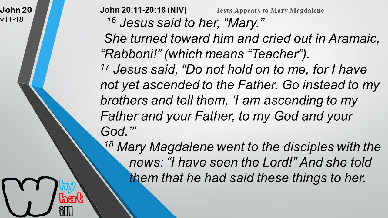 John 20 v11-18 John 20:11-20:18 (NIV) Jesus Appears to Mary Magdalene 16 Jesus said to her, Mary. She turned toward him and cried out in Aramaic, Rabboni! (which means Teacher ).