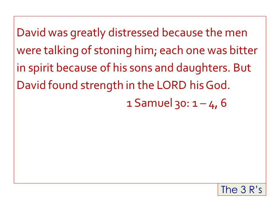 The 3 R's David was greatly distressed because the men were talking of stoning him; each one was bitter in spirit because of his sons and daughters.