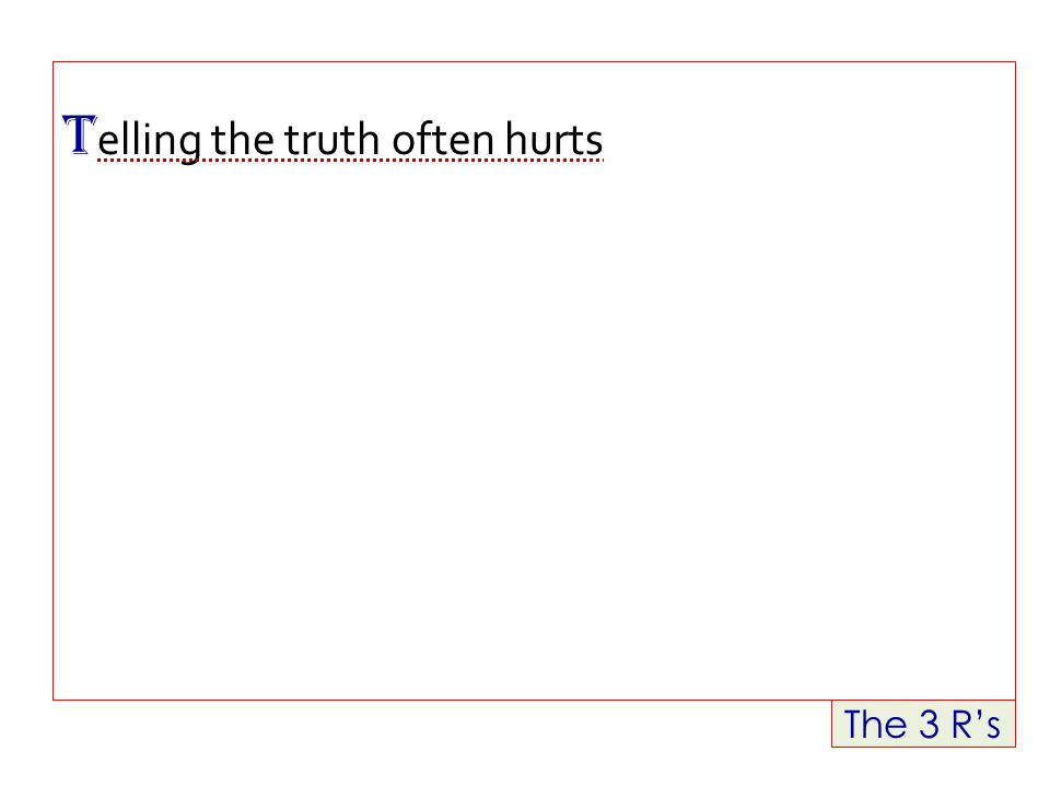 The 3 R's T elling the truth often hurts