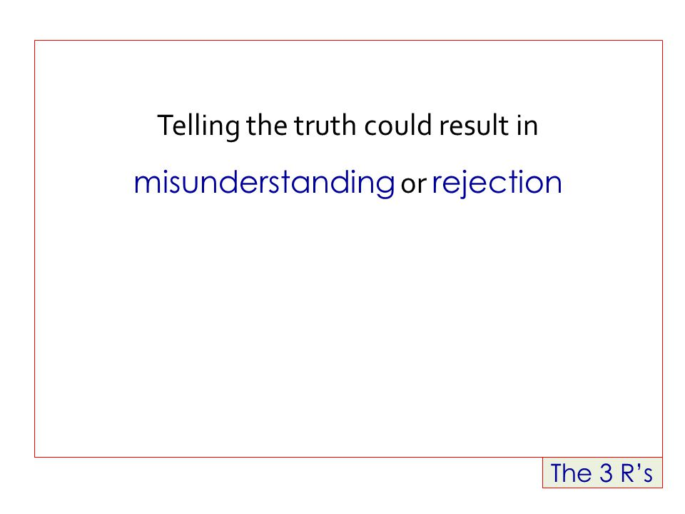 The 3 R's Telling the truth could result in misunderstanding or rejection