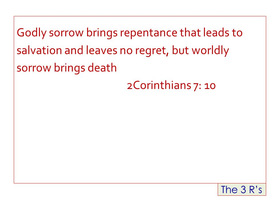 The 3 R's Godly sorrow brings repentance that leads to salvation and leaves no regret, but worldly sorrow brings death 2Corinthians 7: 10