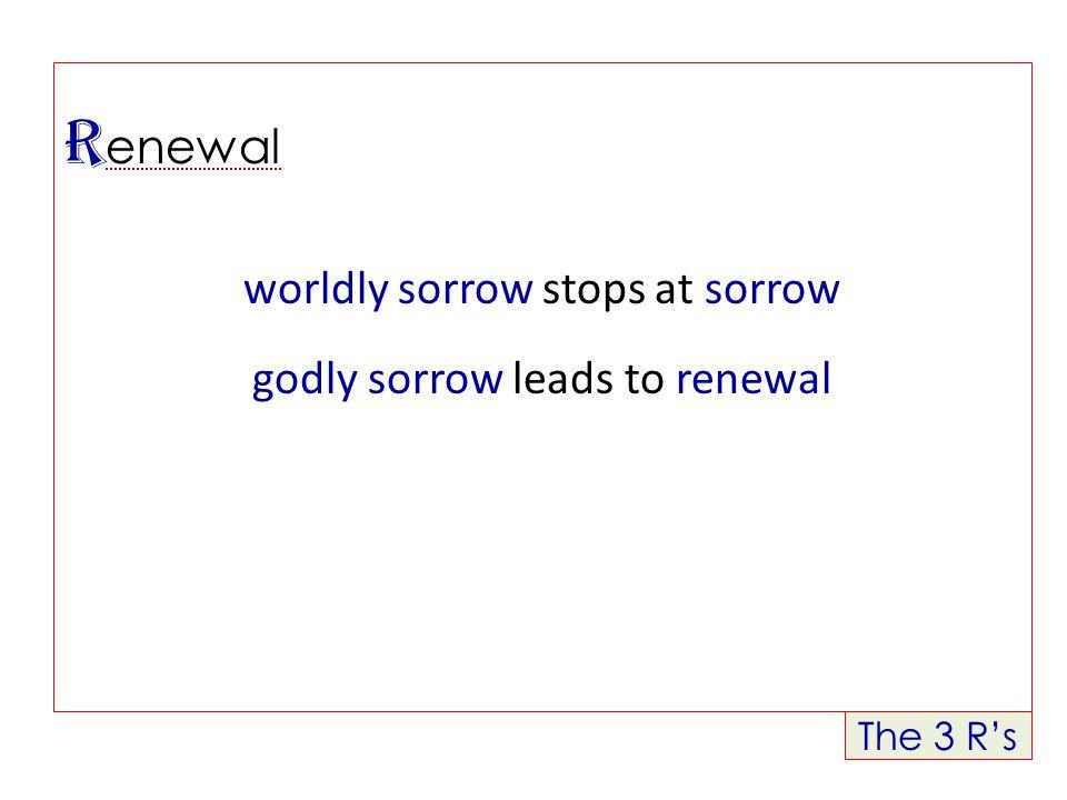 The 3 R's R enewal worldly sorrow stops at sorrow godly sorrow leads to renewal
