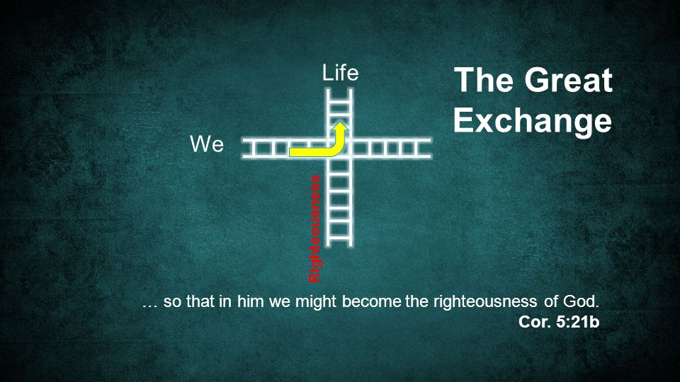 We Life The Great Exchange … so that in him we might become the righteousness of God.