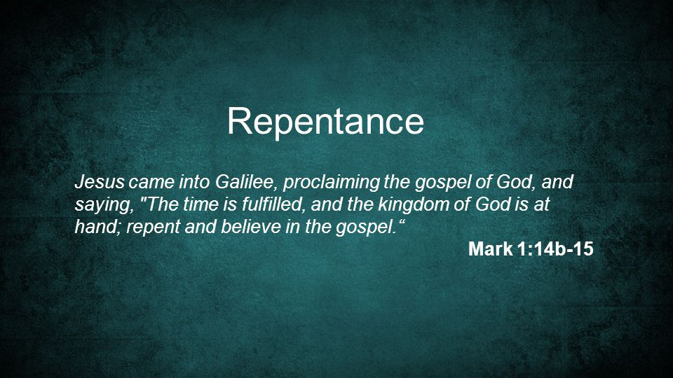 Repentance Jesus came into Galilee, proclaiming the gospel of God, and saying, The time is fulfilled, and the kingdom of God is at hand; repent and believe in the gospel. Mark 1:14b-15