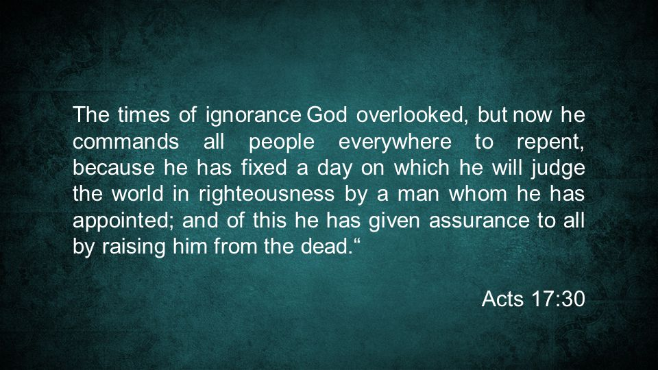 The times of ignorance God overlooked, but now he commands all people everywhere to repent, because he has fixed a day on which he will judge the world in righteousness by a man whom he has appointed; and of this he has given assurance to all by raising him from the dead. Acts 17:30
