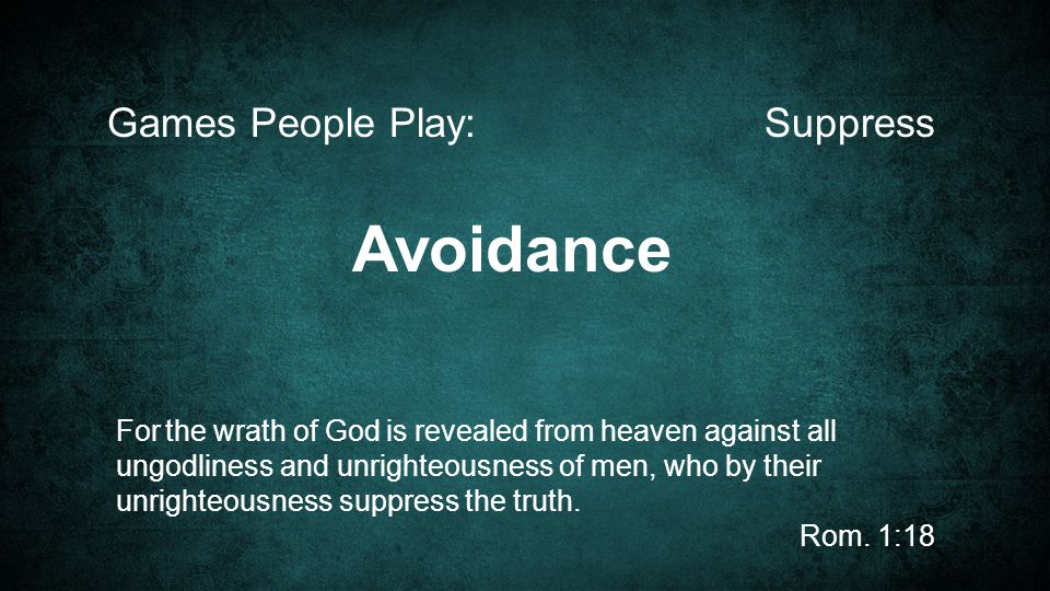 SuppressGames People Play: For the wrath of God is revealed from heaven against all ungodliness and unrighteousness of men, who by their unrighteousness suppress the truth.