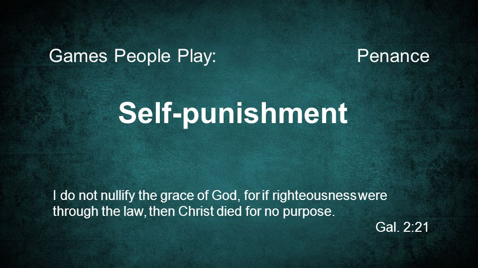 PenanceGames People Play: I do not nullify the grace of God, for if righteousness were through the law, then Christ died for no purpose.