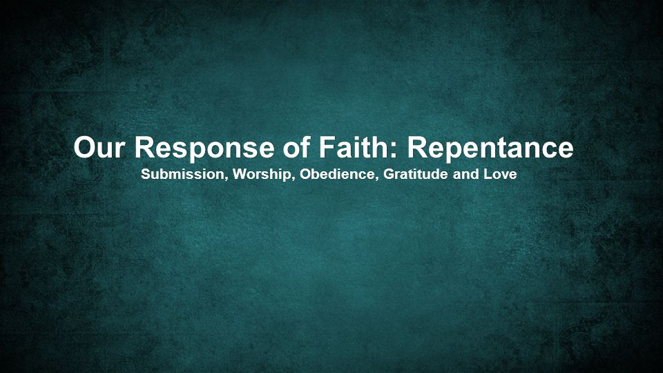 Our Response of Faith: RepentanceOur Response of Faith: Repentance Submission, Worship, Obedience, Gratitude and LoveSubmission, Worship, Obedience, Gratitude and Love
