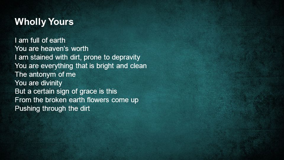 Wholly Yours I am full of earth You are heaven's worth I am stained with dirt, prone to depravity You are everything that is bright and clean The antonym of me You are divinity But a certain sign of grace is this From the broken earth flowers come up Pushing through the dirt