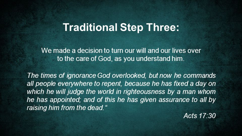 Traditional Step Three: We made a decision to turn our will and our lives over to the care of God, as you understand him.