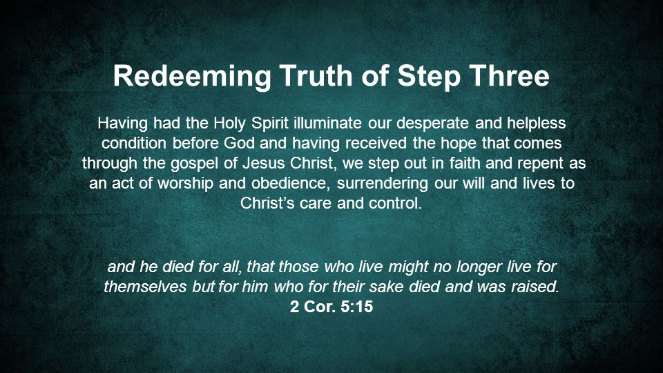 Redeeming Truth of Step Three Having had the Holy Spirit illuminate our desperate and helpless condition before God and having received the hope that comes through the gospel of Jesus Christ, we step out in faith and repent as an act of worship and obedience, surrendering our will and lives to Christ's care and control.