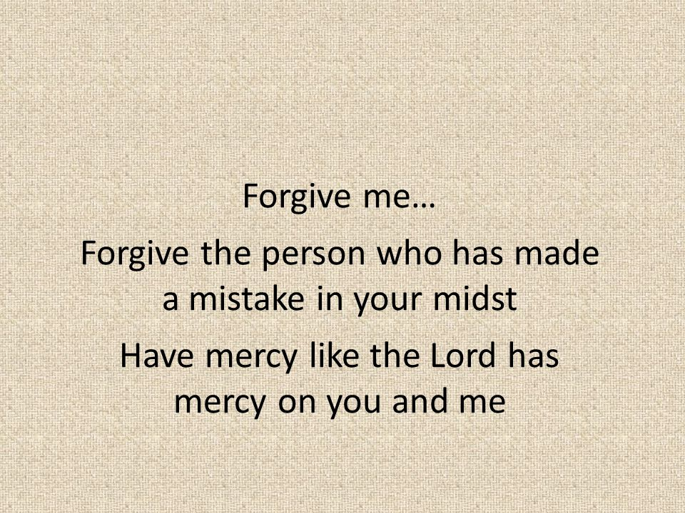Forgive me… Forgive the person who has made a mistake in your midst Have mercy like the Lord has mercy on you and me